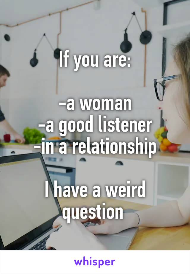 If you are:  -a woman -a good listener -in a relationship  I have a weird question