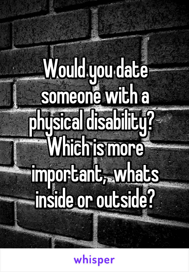 Would you date someone with a physical disability?   Which is more important,  whats inside or outside?