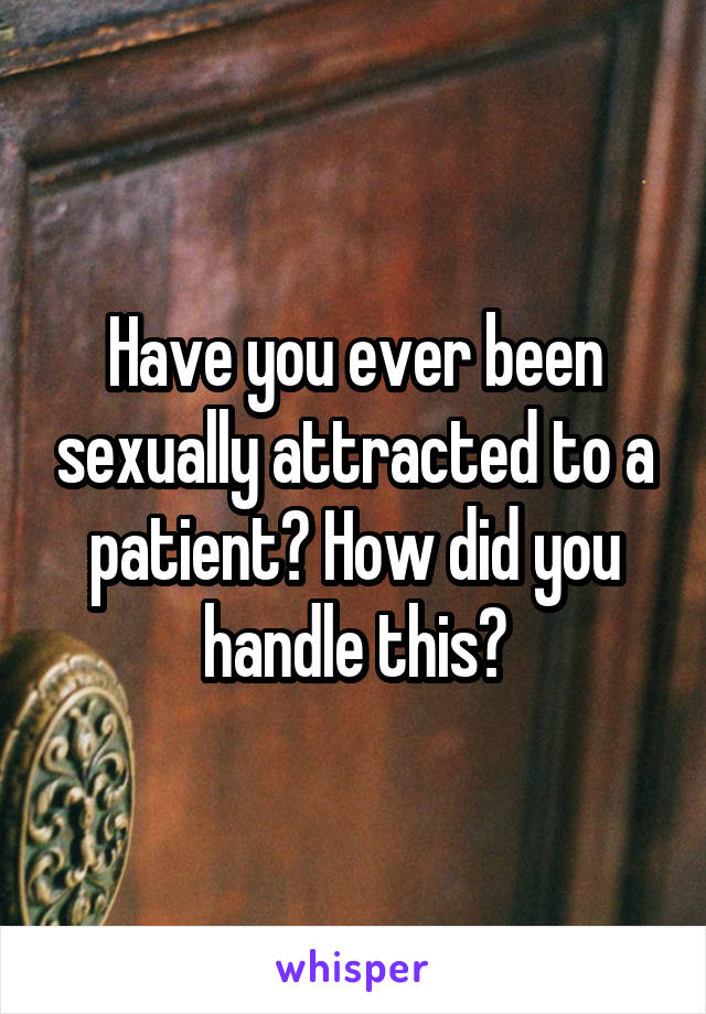 Have you ever been sexually attracted to a patient? How did you handle this?