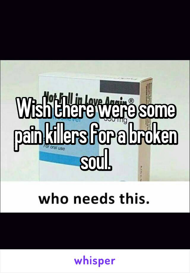 Wish there were some pain killers for a broken soul.
