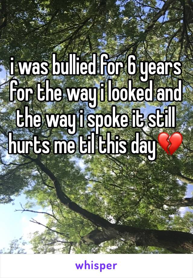 i was bullied for 6 years for the way i looked and the way i spoke it still hurts me til this day💔