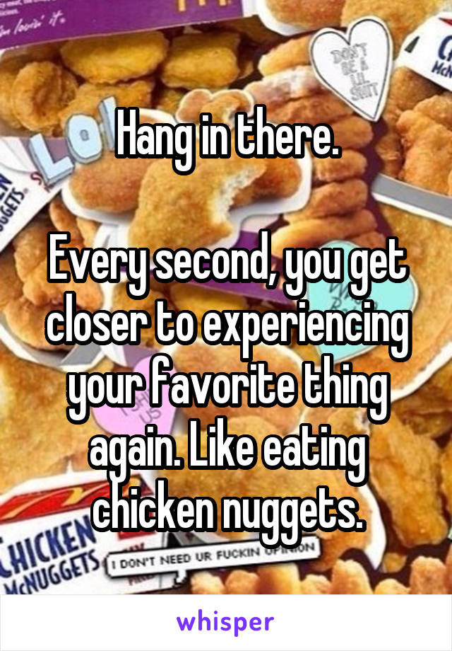 Hang in there.  Every second, you get closer to experiencing your favorite thing again. Like eating chicken nuggets.