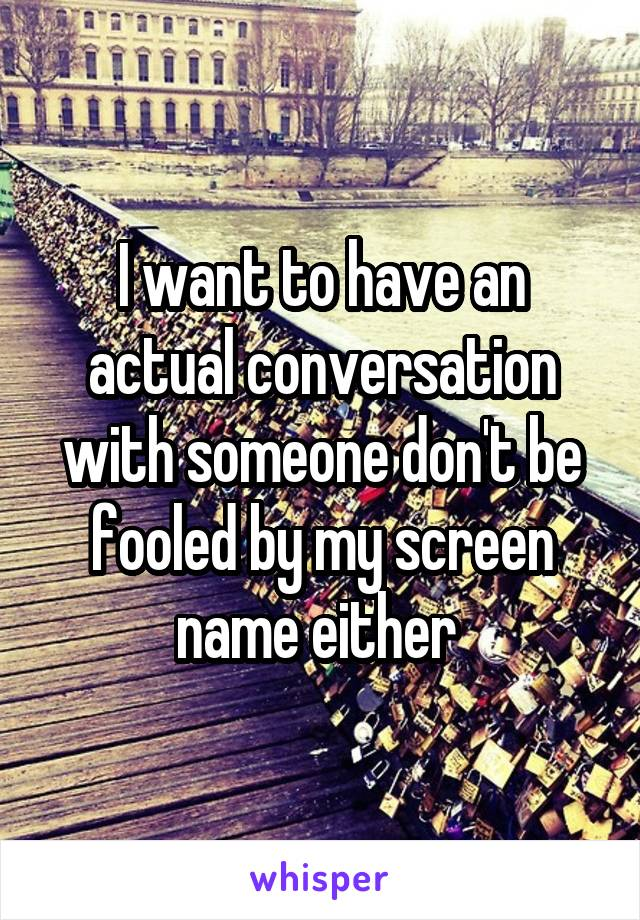I want to have an actual conversation with someone don't be fooled by my screen name either