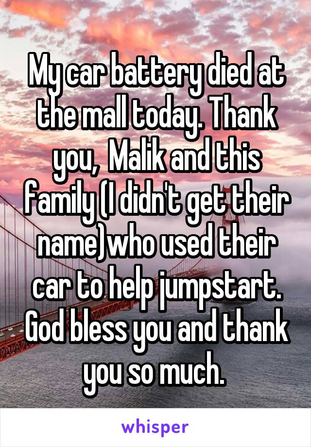 My car battery died at the mall today. Thank you,  Malik and this family (I didn't get their name)who used their car to help jumpstart. God bless you and thank you so much.