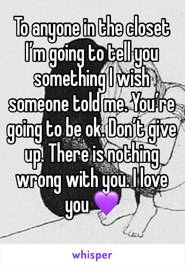 To anyone in the closet I'm going to tell you something I wish someone told me. You're going to be ok. Don't give up. There is nothing wrong with you. I love you 💜