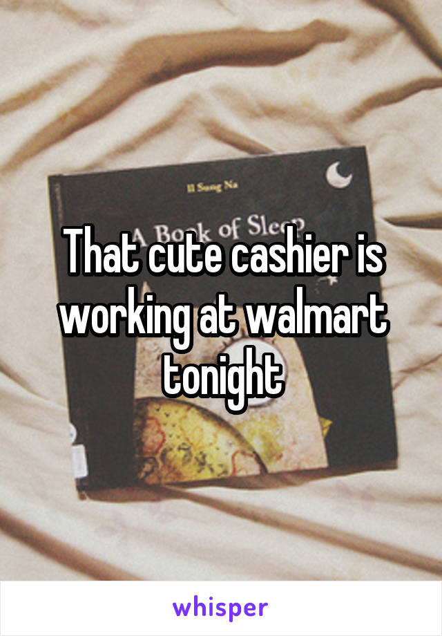 That cute cashier is working at walmart tonight