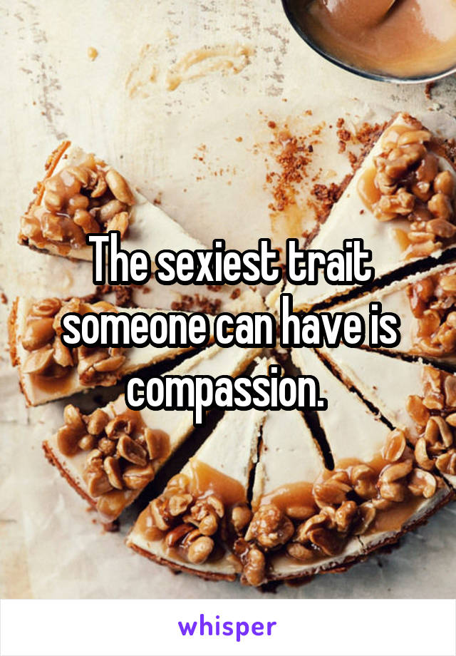 The sexiest trait someone can have is compassion.