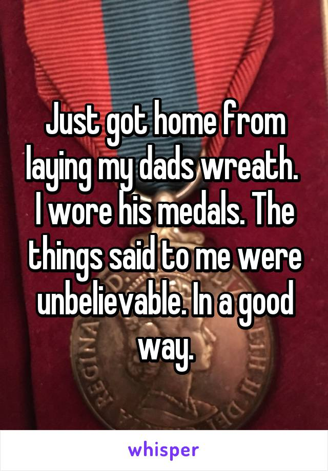 Just got home from laying my dads wreath.  I wore his medals. The things said to me were unbelievable. In a good way.