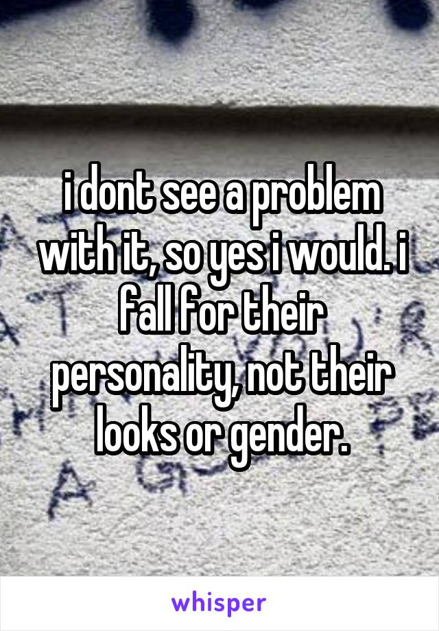 i dont see a problem with it, so yes i would. i fall for their personality, not their looks or gender.