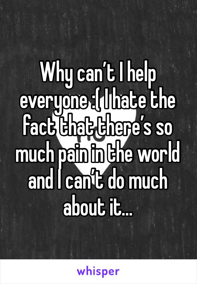 Why can't I help everyone :( I hate the fact that there's so much pain in the world and I can't do much about it...