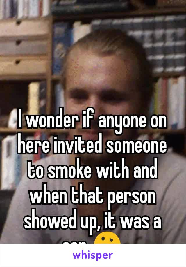 I wonder if anyone on here invited someone to smoke with and when that person showed up, it was a cop 🤔