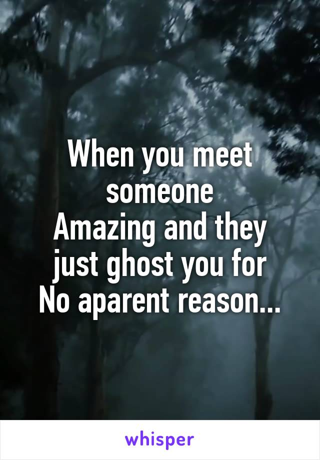 When you meet someone Amazing and they just ghost you for No aparent reason...