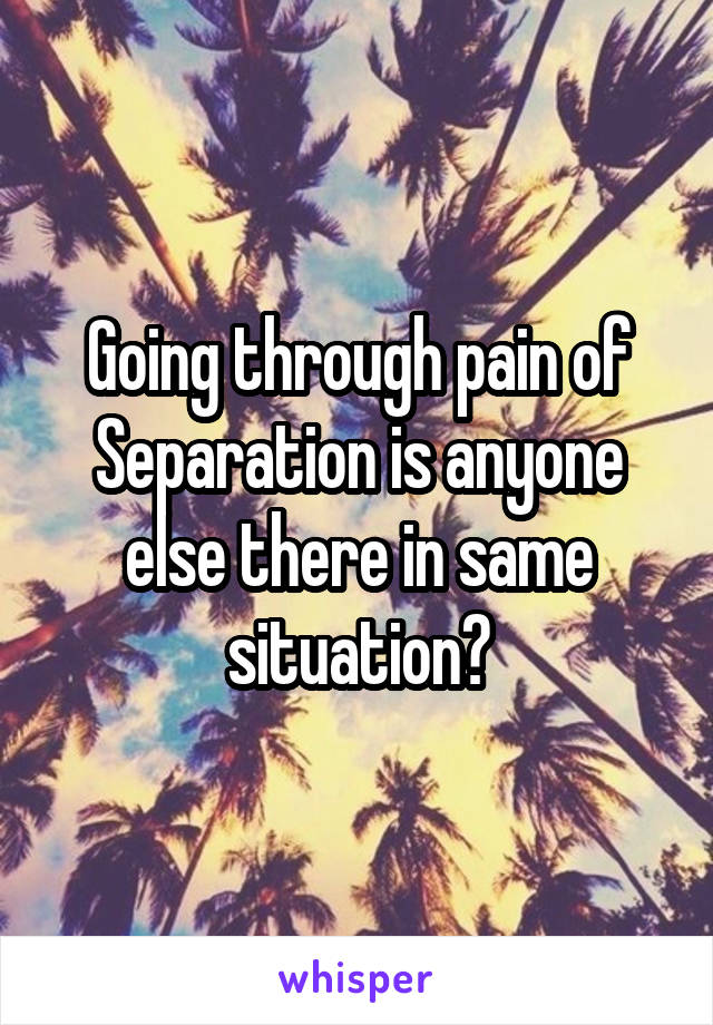 Going through pain of Separation is anyone else there in same situation?