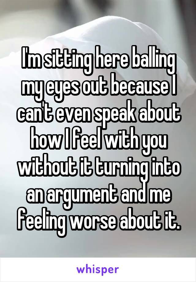 I'm sitting here balling my eyes out because I can't even speak about how I feel with you without it turning into an argument and me feeling worse about it.