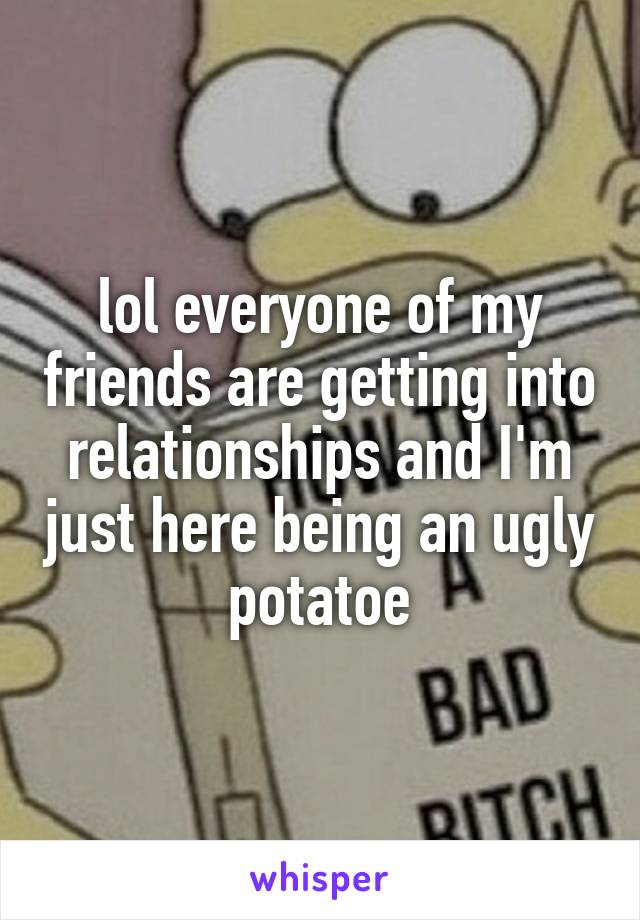 lol everyone of my friends are getting into relationships and I'm just here being an ugly potatoe