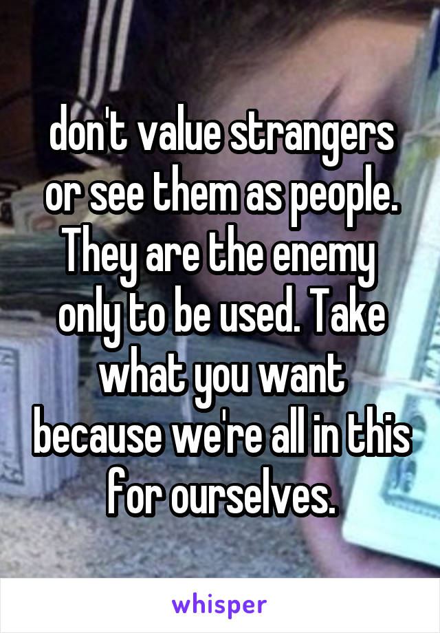 don't value strangers or see them as people. They are the enemy  only to be used. Take what you want because we're all in this for ourselves.