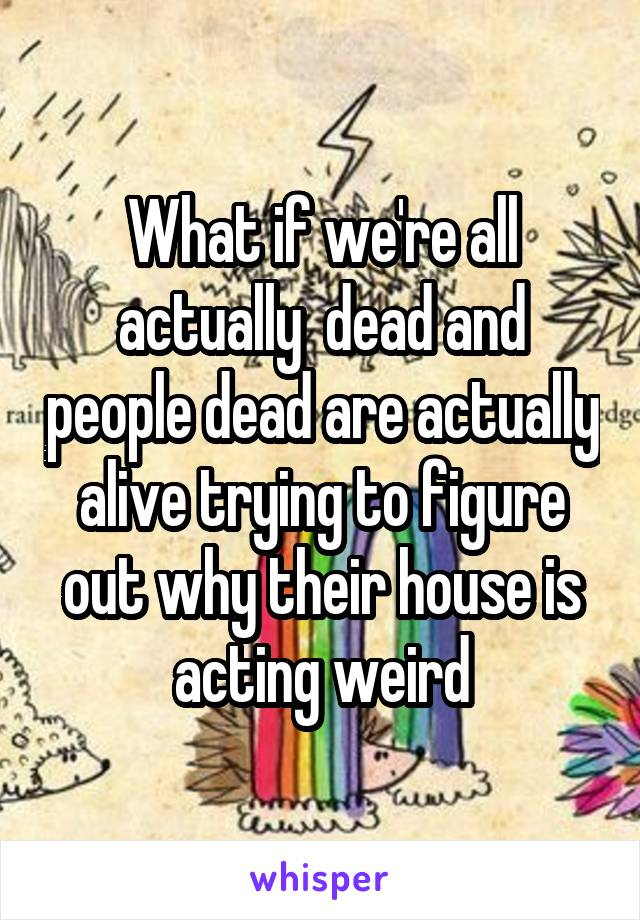 What if we're all actually  dead and people dead are actually alive trying to figure out why their house is acting weird