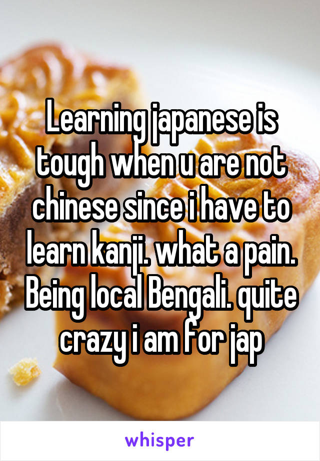 Learning japanese is tough when u are not chinese since i have to learn kanji. what a pain. Being local Bengali. quite crazy i am for jap