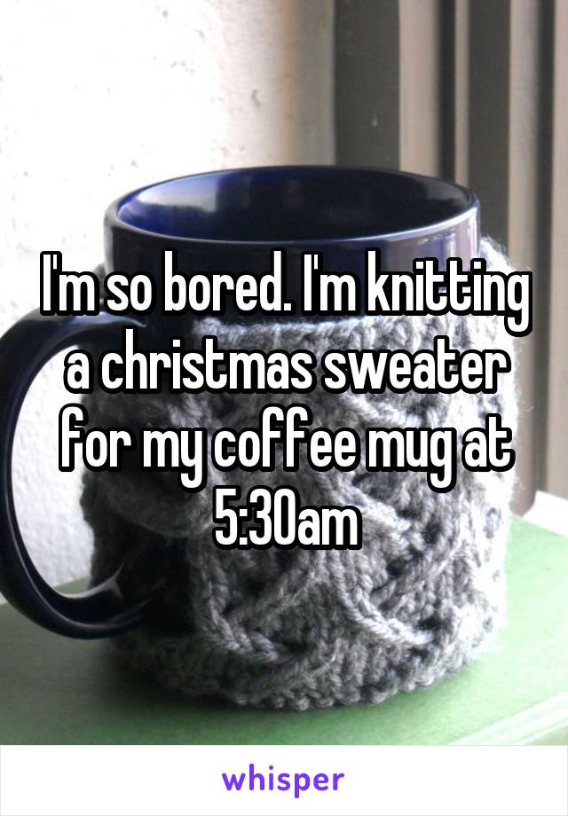 I'm so bored. I'm knitting a christmas sweater for my coffee mug at 5:30am