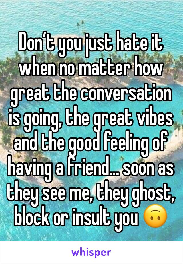 Don't you just hate it when no matter how great the conversation is going, the great vibes and the good feeling of having a friend... soon as they see me, they ghost, block or insult you 🙃