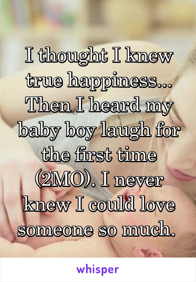 I thought I knew true happiness... Then I heard my baby boy laugh for the first time (2MO). I never knew I could love someone so much.
