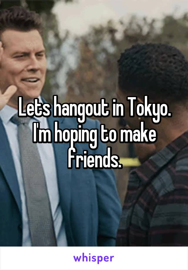 Lets hangout in Tokyo. I'm hoping to make friends.