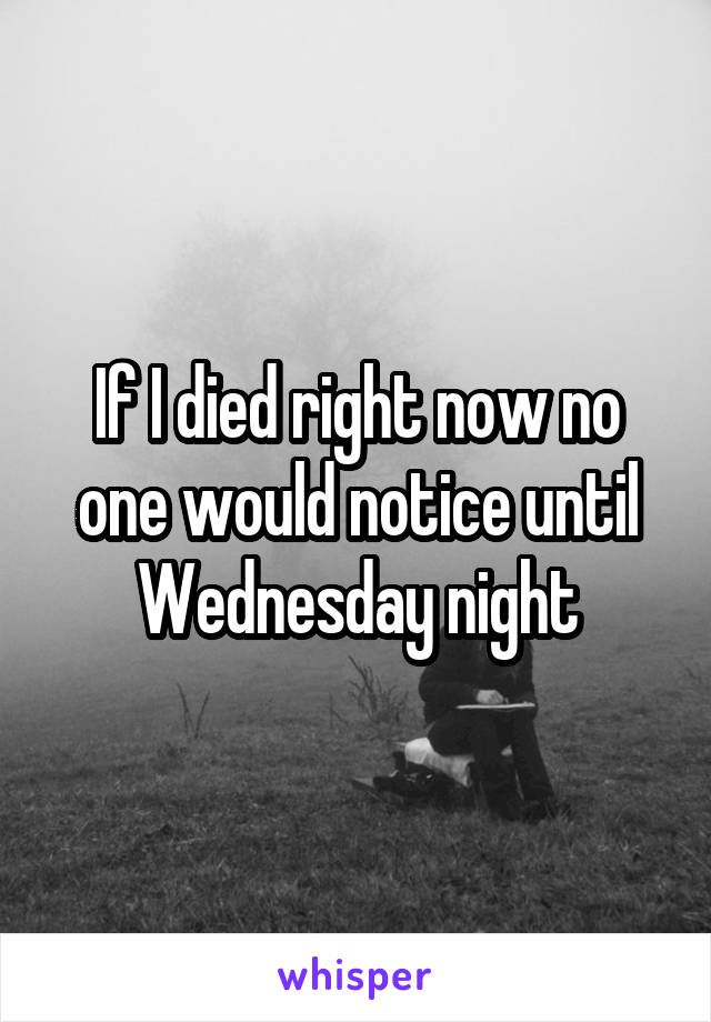 If I died right now no one would notice until Wednesday night