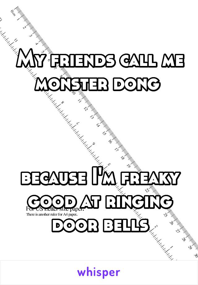 My friends call me monster dong     because I'm freaky good at ringing door bells
