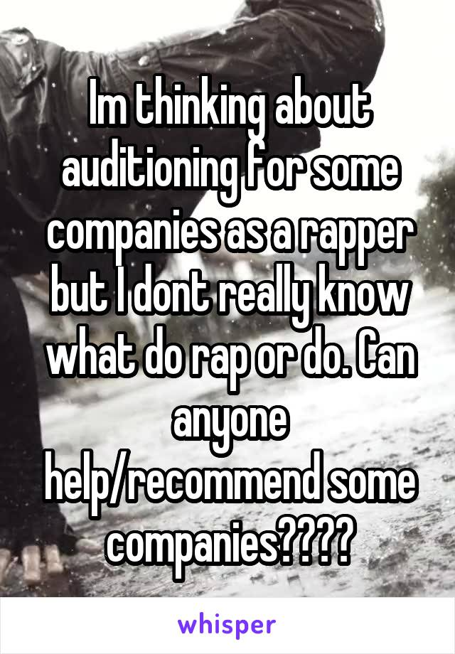 Im thinking about auditioning for some companies as a rapper but I dont really know what do rap or do. Can anyone help/recommend some companies????