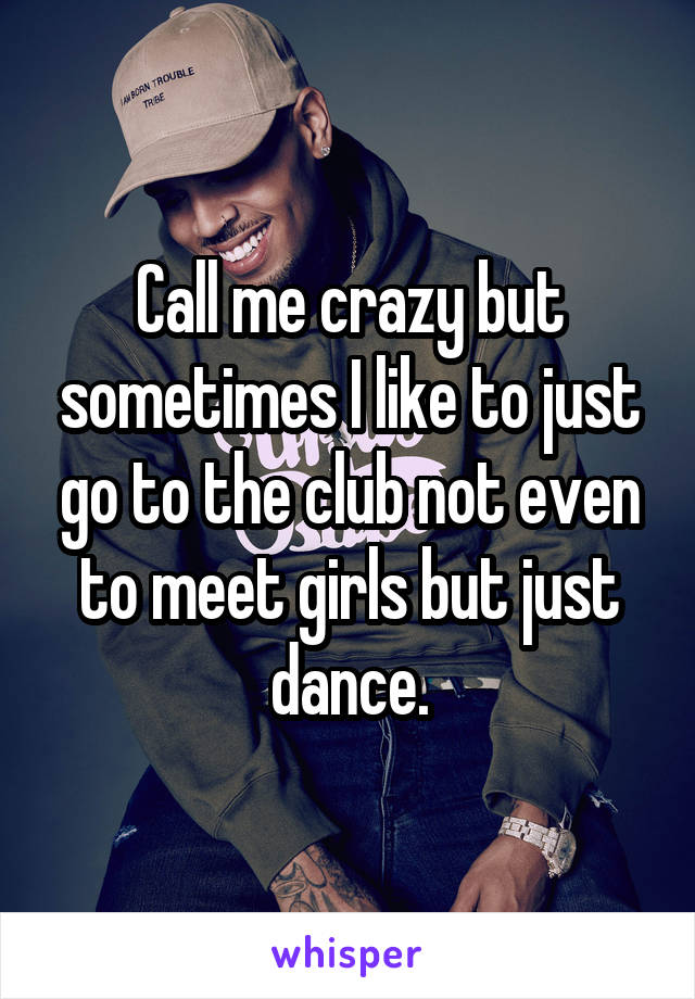 Call me crazy but sometimes I like to just go to the club not even to meet girls but just dance.