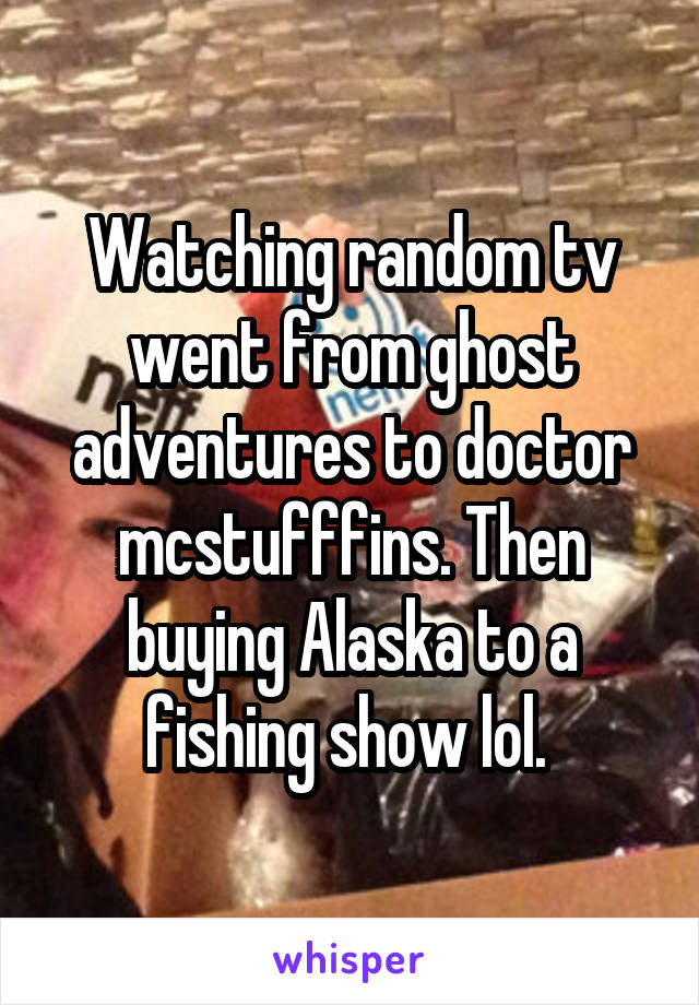Watching random tv went from ghost adventures to doctor mcstufffins. Then buying Alaska to a fishing show lol.