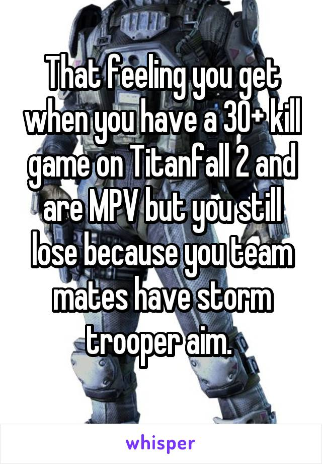That feeling you get when you have a 30+ kill game on Titanfall 2 and are MPV but you still lose because you team mates have storm trooper aim.