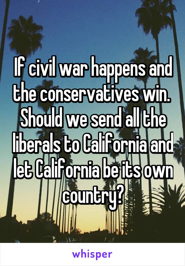 If civil war happens and the conservatives win.  Should we send all the liberals to California and let California be its own country?