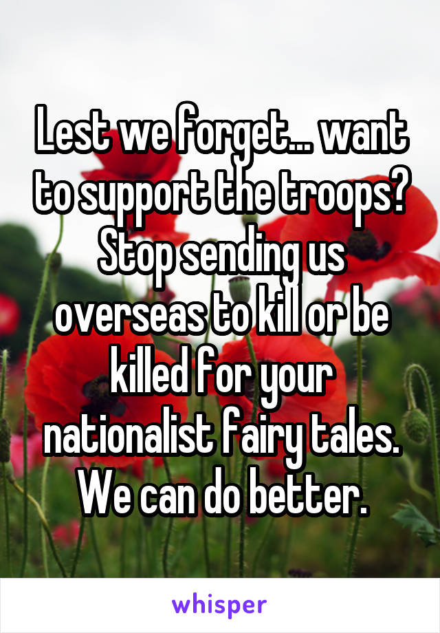 Lest we forget... want to support the troops? Stop sending us overseas to kill or be killed for your nationalist fairy tales. We can do better.