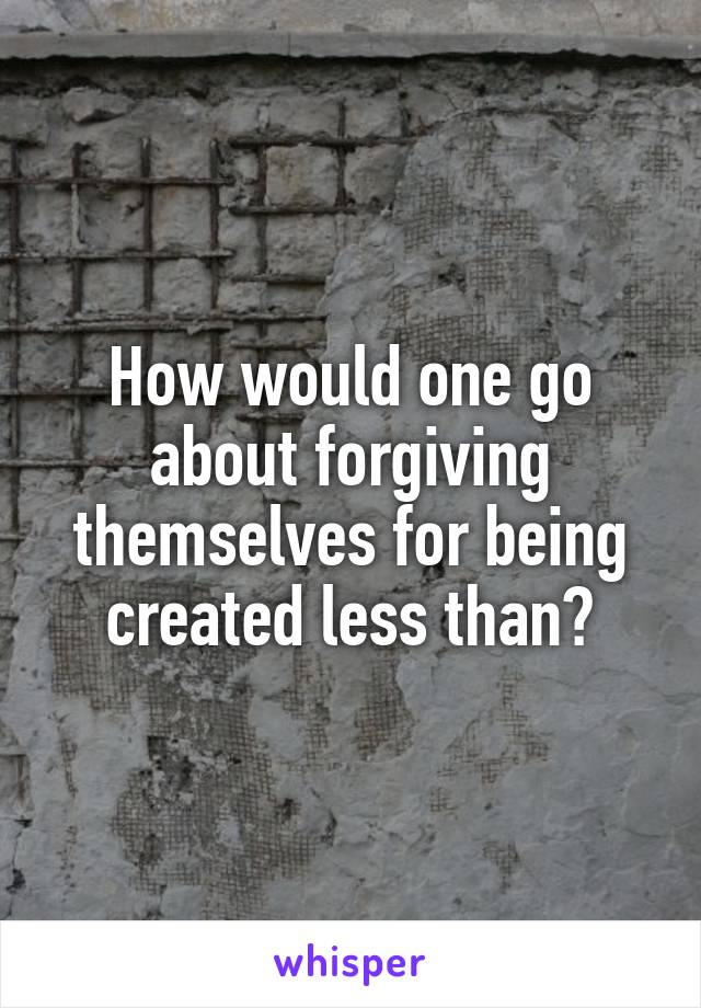 How would one go about forgiving themselves for being created less than?
