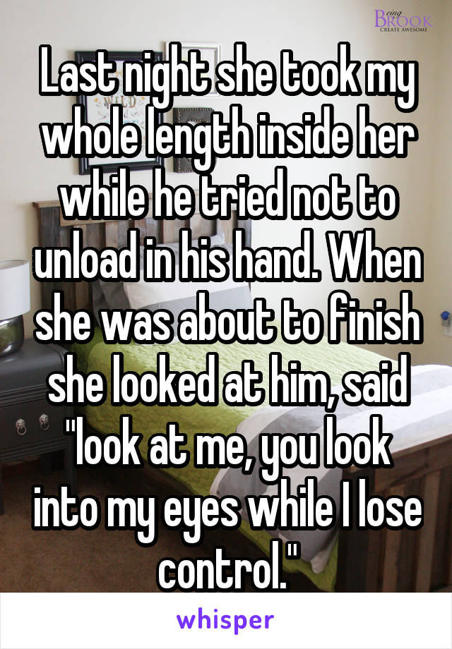 """Last night she took my whole length inside her while he tried not to unload in his hand. When she was about to finish she looked at him, said """"look at me, you look into my eyes while I lose control."""""""