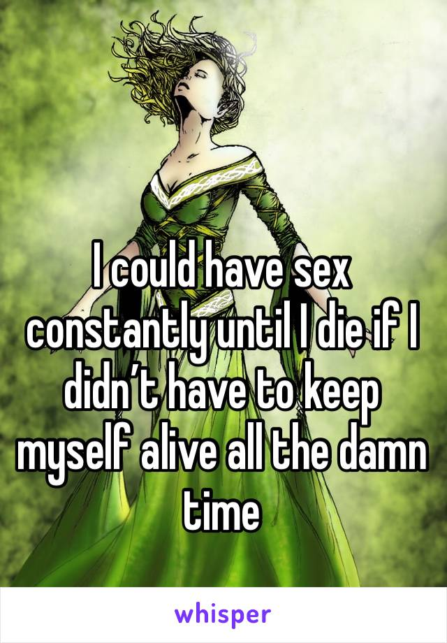 I could have sex constantly until I die if I didn't have to keep myself alive all the damn time