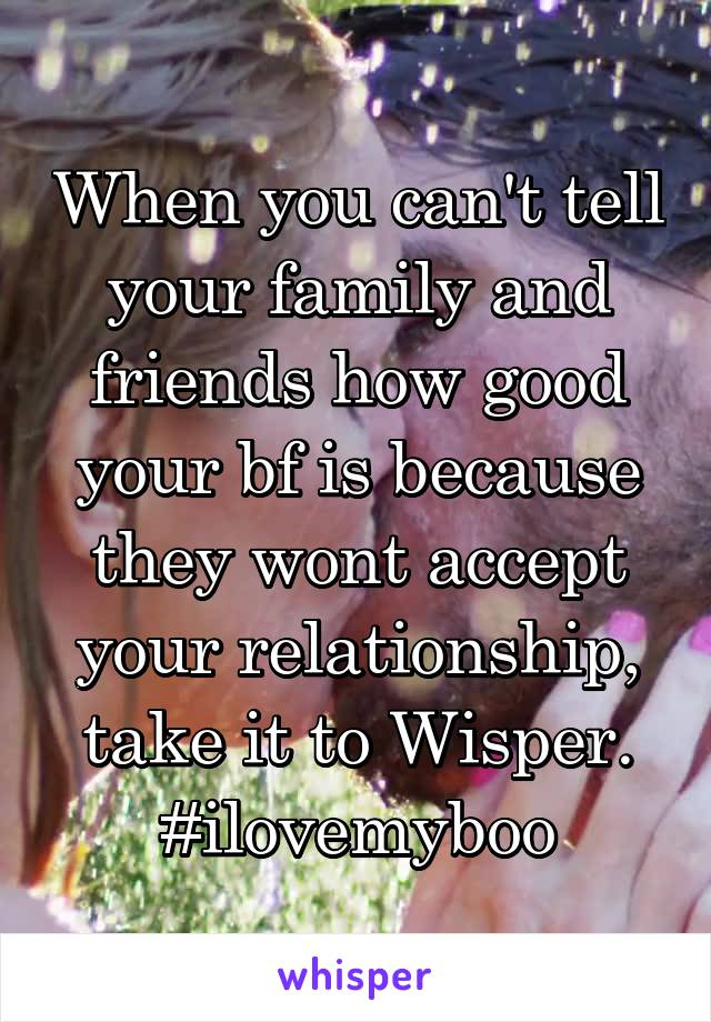 When you can't tell your family and friends how good your bf is because they wont accept your relationship, take it to Wisper. #ilovemyboo