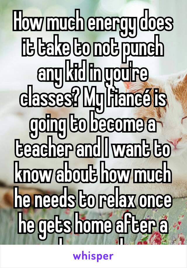 How much energy does it take to not punch any kid in you're classes? My fiancé is going to become a teacher and I want to know about how much he needs to relax once he gets home after a days work.