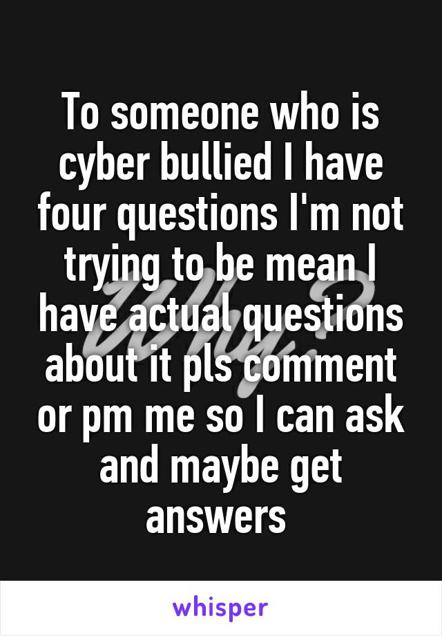 To someone who is cyber bullied I have four questions I'm not trying to be mean I have actual questions about it pls comment or pm me so I can ask and maybe get answers