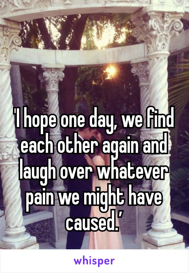 'I hope one day, we find each other again and laugh over whatever pain we might have caused.'
