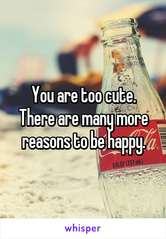 You are too cute. There are many more reasons to be happy.
