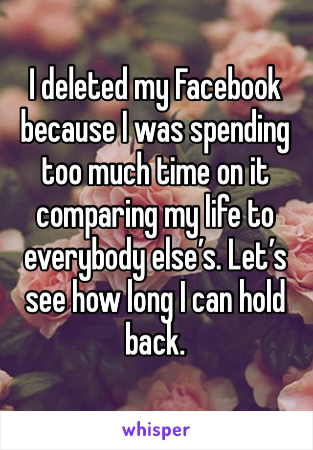 I deleted my Facebook because I was spending too much time on it comparing my life to everybody else's. Let's see how long I can hold back.