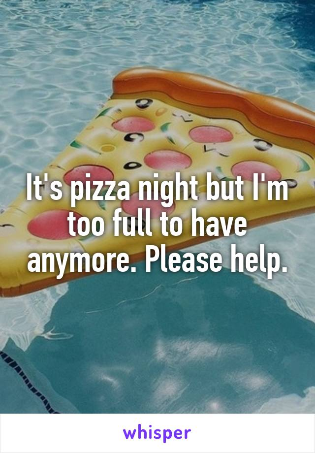 It's pizza night but I'm too full to have anymore. Please help.