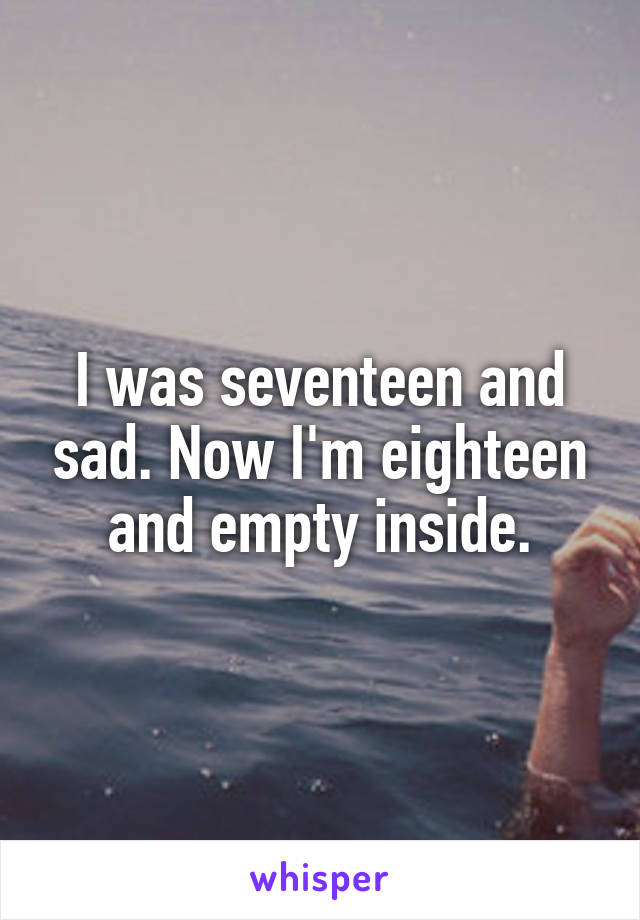 I was seventeen and sad. Now I'm eighteen and empty inside.