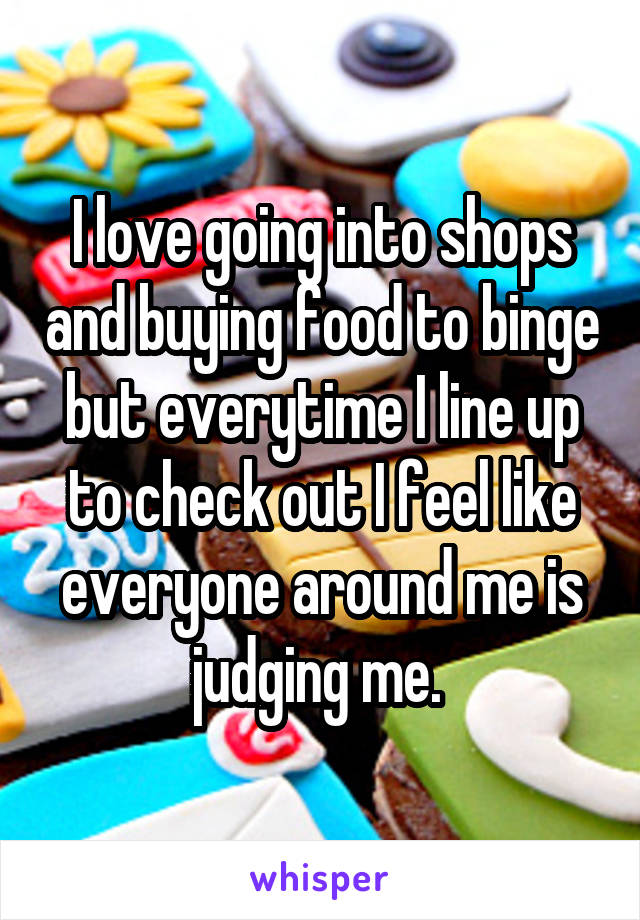 I love going into shops and buying food to binge but everytime I line up to check out I feel like everyone around me is judging me.