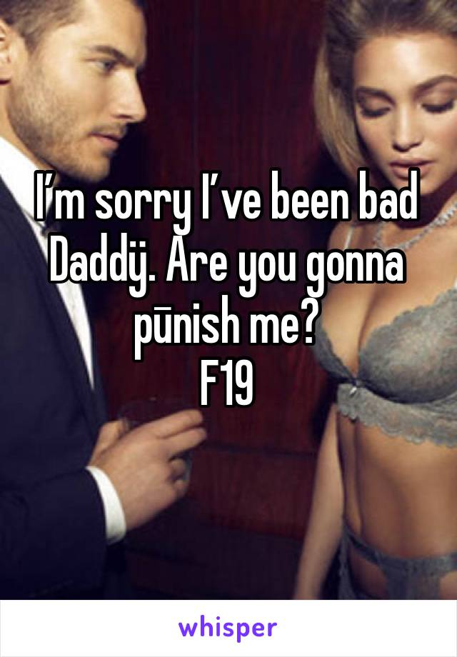I'm sorry I've been bad Daddÿ. Are you gonna pūnish me? F19