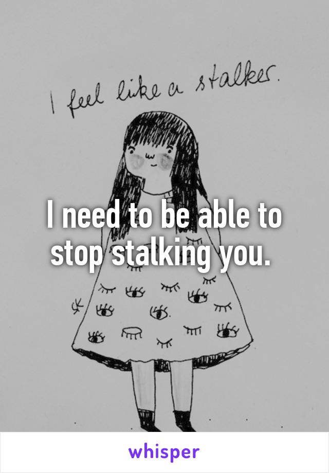 I need to be able to stop stalking you.