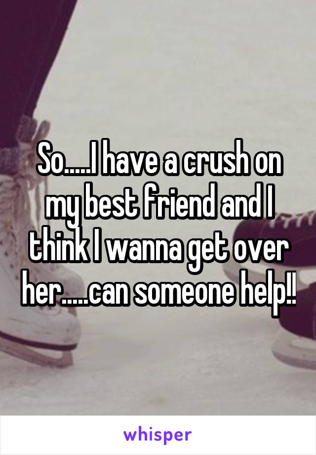 So.....I have a crush on my best friend and I think I wanna get over her.....can someone help!!