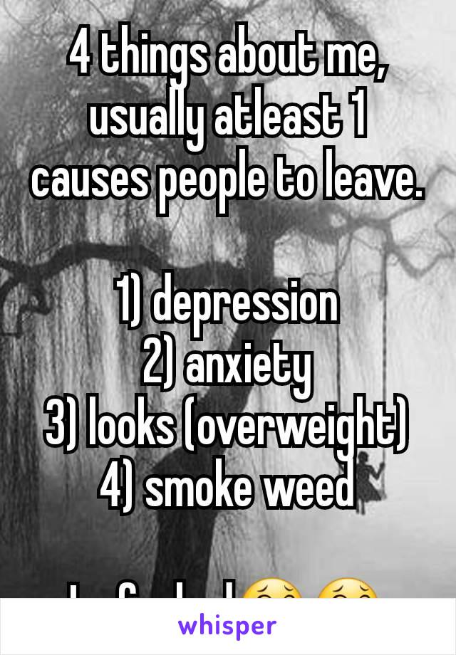 4 things about me, usually atleast 1 causes people to leave.  1) depression 2) anxiety 3) looks (overweight) 4) smoke weed  Im fucked😂😂